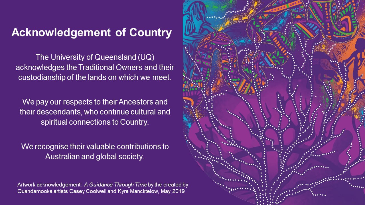 We gratefully acknowledge the Traditional Owners and their custodianship of the lands on which this project originated, this country known as Australia, where Aboriginal people have lived and practiced their culture for many thousands of years. We pay our respects to their Ancestors and their descendants, who continue cultural and spiritual connections to Country. We recognise their valuable contributions to Australian and global society.  Learn more aboutThe University of Queensland's Reconciliation Action Plan